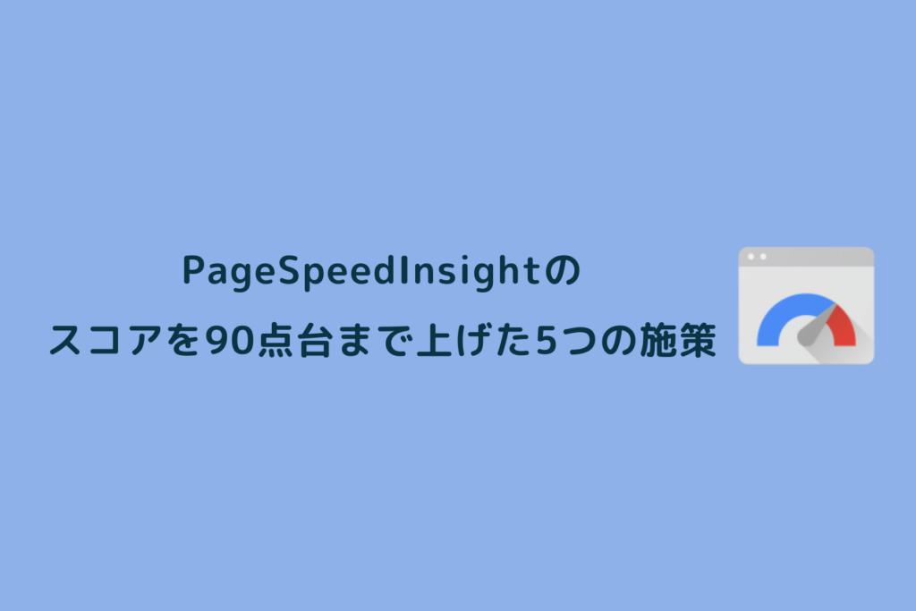 PageSpeedInsightsのスコアを90点台まで上げた5つの施策