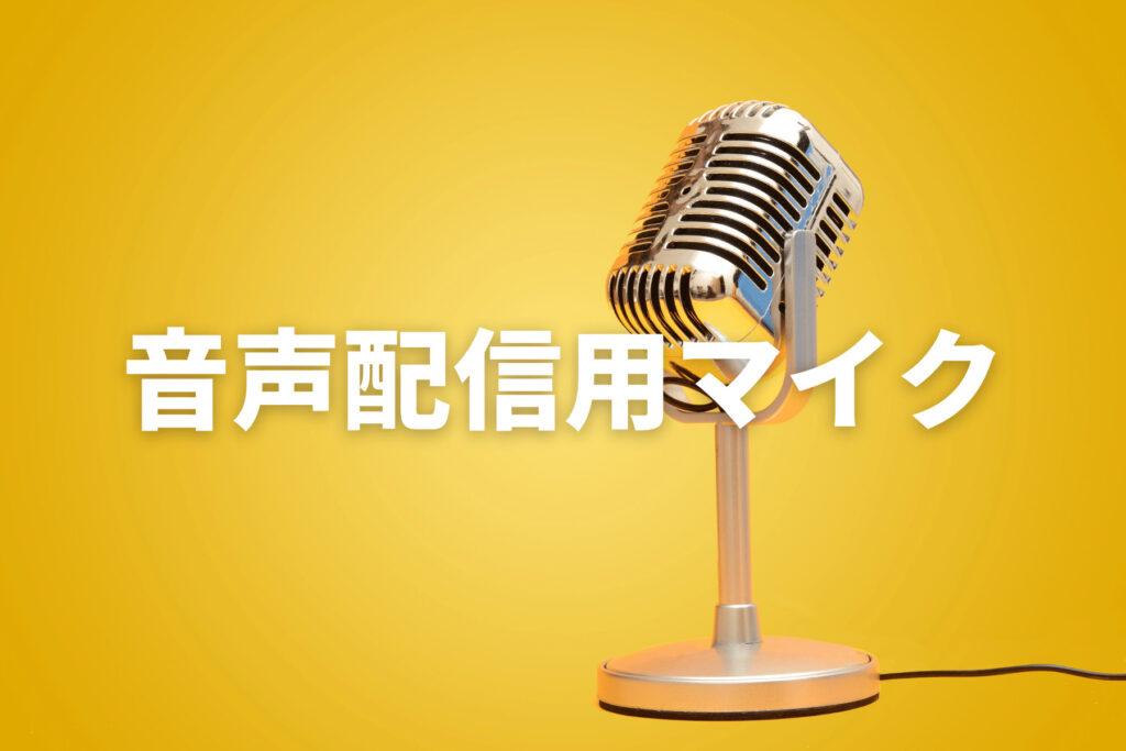 音声配信にオススメのマイク3選!音声配信を始めるならマイクは必至!