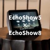 EchoShow5とEchoShow8を徹底比較